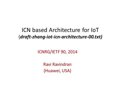 ICN based Architecture for IoT (draft-zhang-iot-icn-architecture-00.txt) ICNRG/IETF 90, 2014 Ravi Ravindran (Huawei, USA)