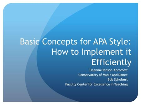 Basic Concepts for APA Style: How to Implement it Efficiently Deanna Hanson-Abromeit Conservatory of Music and Dance Bob Schubert Faculty Center for Excellence.