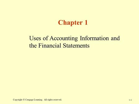 1–11–1 Copyright © Cengage Learning. All rights reserved. Chapter 1 Uses of Accounting Information and the Financial Statements.