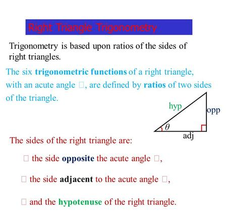 Right Triangle Trigonometry Trigonometry is based upon ratios of the sides of right triangles. The six trigonometric functions of a right triangle, with.