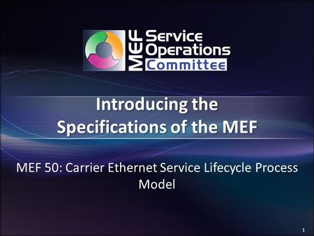 1 Introducing the Specifications of the MEF MEF 50: Carrier Ethernet Service Lifecycle Process Model.
