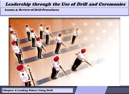 LESSON 2: ROLES OF LEADERS AND FOLLOWERS IN DRILL Leadership through the Use of Drill and Ceremonies Lesson 5: Review of Drill Procedures Lesson 5: Review.
