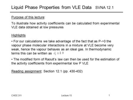 CHEE 311Lecture 151 Purpose of this lecture: To illustrate how activity coefficients can be calculated from experimental VLE data obtained at low pressures.