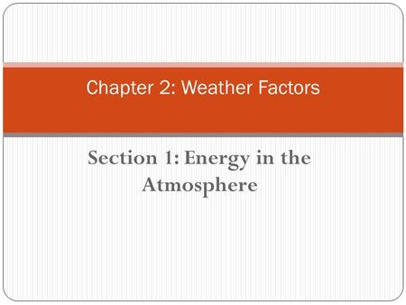 Section 1: Energy in the Atmosphere Chapter 2: Weather Factors.