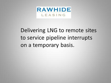 Delivering LNG to remote sites to service pipeline interrupts on a temporary basis.