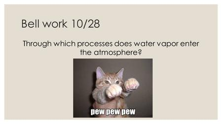 Bell work 10/28 Through which processes does water vapor enter the atmosphere?