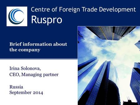 Centre of Foreign Trade Development Ruspro Brief information about the company Irina Solonova, CEO, Managing partner Russia September 2014.