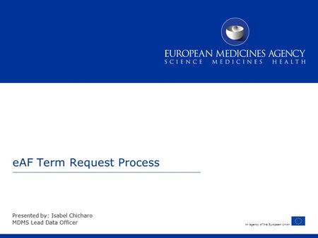 An agency of the European Union eAF Term Request Process Presented by: Isabel Chicharo MDMS Lead Data Officer.