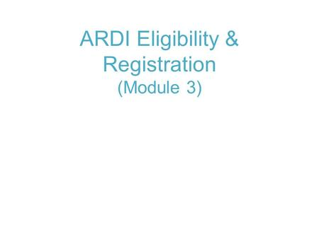ARDI Eligibility & Registration (Module 3). Module 3: ARDI eligibility and Registration About ARDI and eligibility Registration process.