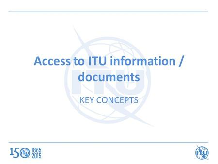 Access to ITU information / documents KEY CONCEPTS.