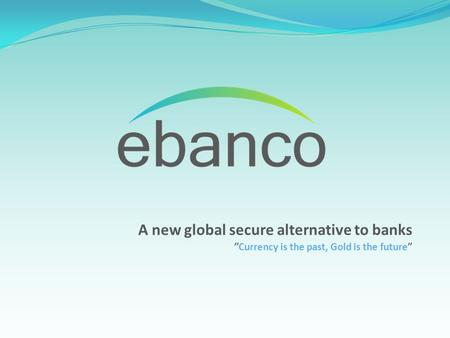 "A new global secure alternative to banks ""Currency is the past, Gold is the future"""