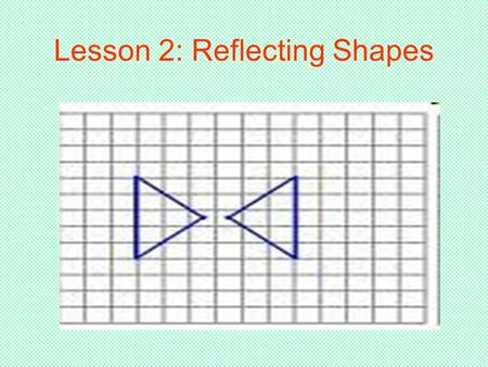 Lesson 2: Reflecting Shapes. When Doing Reflections… You use a line of reflection No matter where the shape is in relation to the line of reflection,