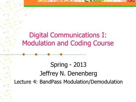 Digital Communications I: Modulation and Coding Course Spring - 2013 Jeffrey N. Denenberg Lecture 4: BandPass Modulation/Demodulation.
