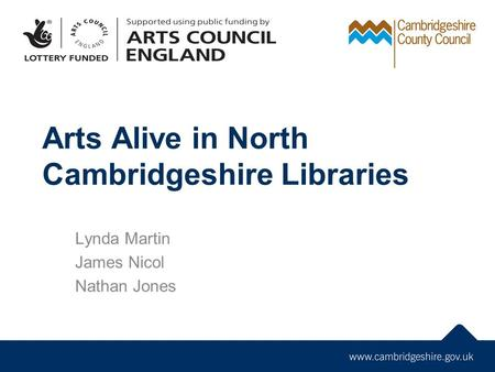 Arts Alive in North Cambridgeshire Libraries Lynda Martin James Nicol Nathan Jones.