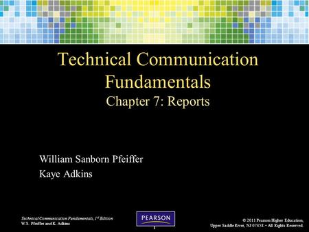 Technical Communication Fundamentals, 1 st Edition W.S. Pfeiffer and K. Adkins © 2011 Pearson Higher Education, Upper Saddle River, NJ 07458. All Rights.