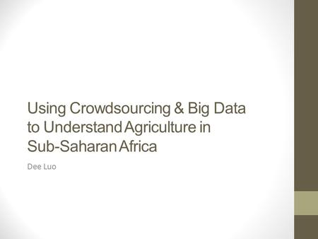 Using Crowdsourcing & Big Data to Understand Agriculture in Sub-Saharan Africa Dee Luo.