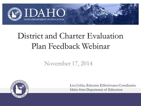 District and Charter Evaluation Plan Feedback Webinar November 17, 2014 Lisa Colón, Educator Effectiveness Coordinator Idaho State Department of Education.