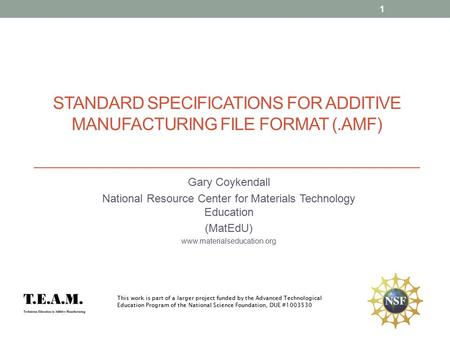STANDARD SPECIFICATIONS FOR ADDITIVE MANUFACTURING FILE FORMAT (.AMF) Gary Coykendall National Resource Center for Materials Technology Education (MatEdU)