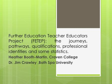 Further Education Teacher Educators Project (FETEP): the journeys, pathways, qualifications, professional identities and some statistics. Heather Booth-Martin,