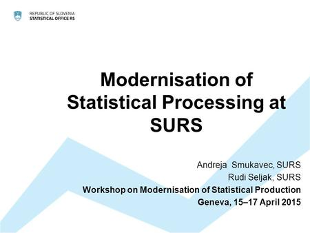 Modernisation of Statistical Processing at SURS Andreja Smukavec, SURS Rudi Seljak, SURS Workshop on Modernisation of Statistical Production Geneva, 15–17.