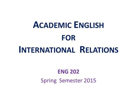 A CADEMIC E NGLISH FOR I NTERNATIONAL R ELATIONS ENG 202 Spring Semester 2015.