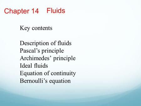 Chapter 14 Fluids Key contents Description of fluids Pascal's principle Archimedes' principle Ideal fluids Equation of continuity Bernoulli's equation.