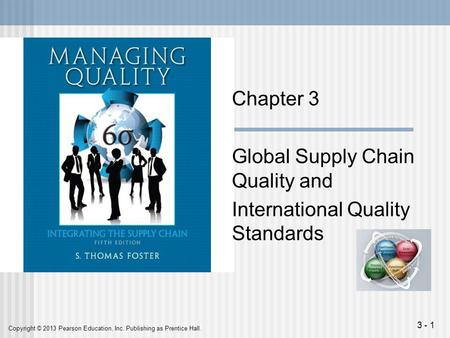 Copyright © 2013 Pearson Education, Inc. Publishing as Prentice Hall. 3 - 1 Chapter 3 Global Supply Chain Quality and International Quality Standards.