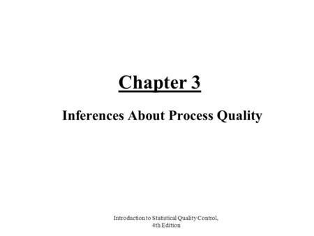 Introduction to Statistical Quality Control, 4th Edition Chapter 3 Inferences About Process Quality.