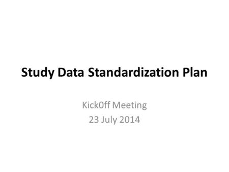 Study Data Standardization Plan Kick0ff Meeting 23 July 2014.