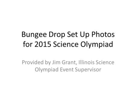 Bungee Drop Set Up Photos for 2015 Science Olympiad Provided by Jim Grant, Illinois Science Olympiad Event Supervisor.