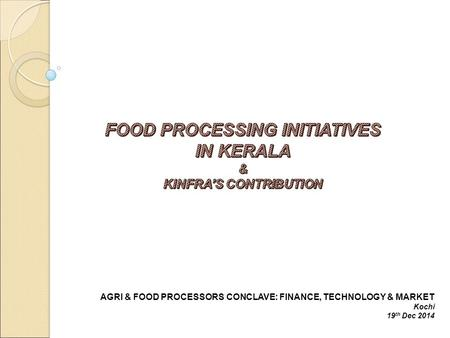 AGRI & FOOD PROCESSORS CONCLAVE: FINANCE, TECHNOLOGY & MARKET Kochi 19 th Dec 2014.