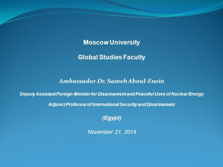 Moscow University Global Studies Faculty Ambassador Dr. Sameh Aboul-Enein Deputy Assistant Foreign Minister for Disarmament and Peaceful Uses of Nuclear.