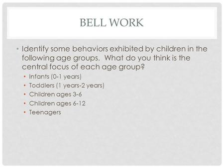 BELL WORK Identify some behaviors exhibited by children in the following age groups. What do you think is the central focus of each age group? Infants.