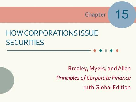 Chapter Brealey, Myers, and Allen Principles of Corporate Finance 11th Global Edition HOW CORPORATIONS ISSUE SECURITIES 15.