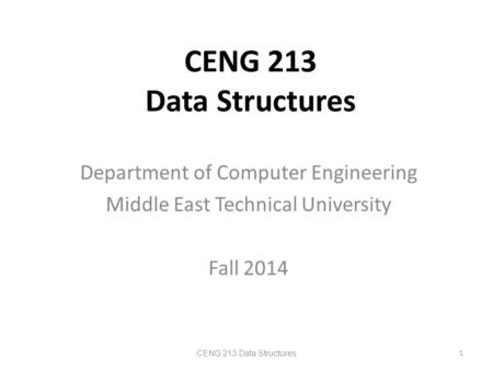 CENG 213 Data Structures Department of Computer Engineering Middle East Technical University Fall 2014 CENG 213 Data Structures 1.