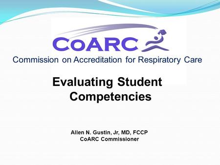 Commission on Accreditation for Respiratory Care Evaluating Student Competencies Allen N. Gustin, Jr, MD, FCCP CoARC Commissioner.