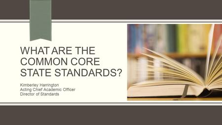 WHAT ARE THE COMMON CORE STATE STANDARDS? Kimberley Harrington Acting Chief Academic Officer Director of Standards.