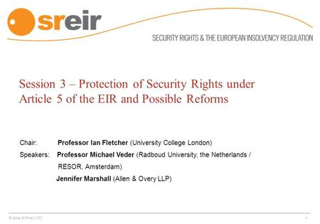 © Allen & Overy 2011 * Session 3 – Protection of Security Rights under Article 5 of the EIR and Possible Reforms Chair: Professor Ian Fletcher (University.