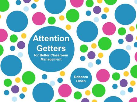 Attention Getters for Better Classroom Management Rebecca Olsen.