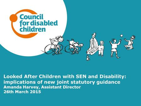Looked After Children with SEN and Disability: implications of new joint statutory guidance Amanda Harvey, Assistant Director 26th March 2015.