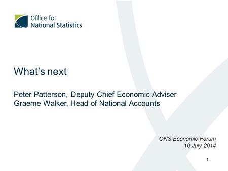 What's next Peter Patterson, Deputy Chief Economic Adviser Graeme Walker, Head of National Accounts ONS Economic Forum 10 July 2014 1.