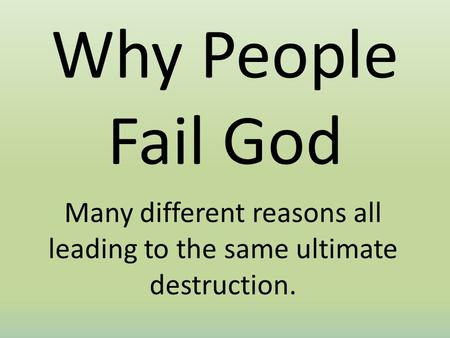 Why People Fail God Many different reasons all leading to the same ultimate destruction.