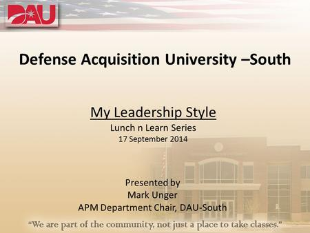 Defense Acquisition University –South My Leadership Style Lunch n Learn Series 17 September 2014 Presented by Mark Unger APM Department Chair, DAU-South.