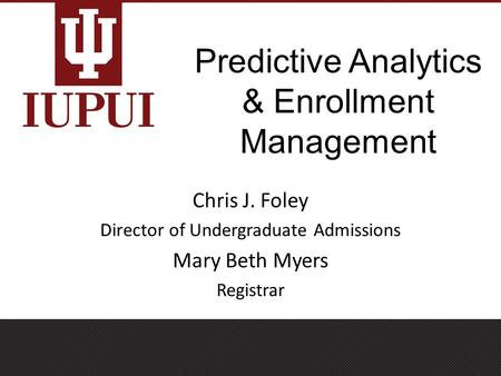 Predictive Analytics & Enrollment Management Chris J. Foley Director of Undergraduate Admissions Mary Beth Myers Registrar.