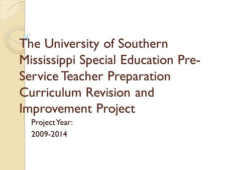 The University of Southern Mississippi Special Education Pre- Service Teacher Preparation Curriculum Revision and Improvement Project Project Year: 2009-2014.