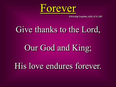Forever Give thanks to the Lord, Our God and King; His love endures forever. Give thanks to the Lord, Our God and King; His love endures forever. ©Worship.