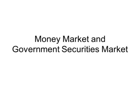 Money Market and Government Securities Market. Money market is the market for dealing in monitory assets of short term maturity. Short term funds up to.