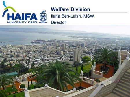 Welfare Division Ilana Ben-Laish, MSW Director. Haifa in numbers 273,180 citizens Households 40% Children below 19 25% Elderly over 65 19% New Immigrants.