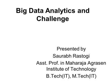 Big Data Analytics and Challenge Presented by Saurabh Rastogi Asst. Prof. in Maharaja Agrasen Institute of Technology B.Tech(IT), M.Tech(IT)