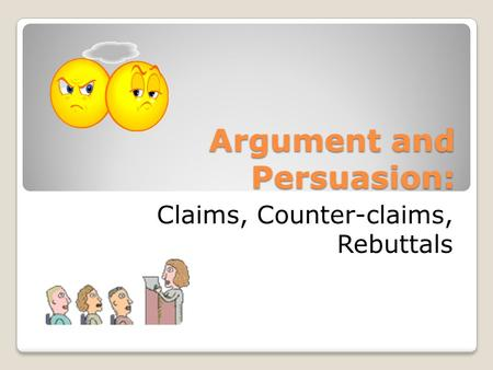 Argument and Persuasion: Claims, Counter-claims, Rebuttals.
